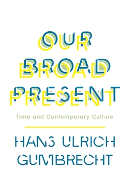 Our Broad Present: Time and Contemporary Culture - Gumbrecht, Hans Ulrich