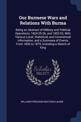 Our Burmese Wars and Relations with Burma: Being an Abstract of Military and Political Operations, 1824-25-26, and 1852-53, with Various Local, Statistical, and Commercial Information, and a Summary of Events from 1826 to 1879, Including a Sketch of King - Laurie, William Ferguson Beatson