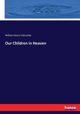 Our Children in Heaven - Holcombe, William Henry