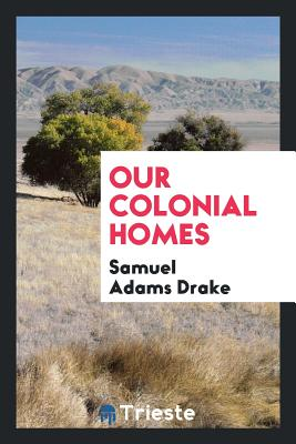 Our Colonial Homes - Drake, Samuel Adams