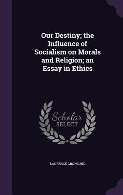 Our Destiny; The Influence of Socialism on Morals and Religion; An Essay in Ethics - Gronlund, Laurence