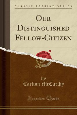 Our Distinguished Fellow-Citizen (Classic Reprint) - McCarthy, Carlton