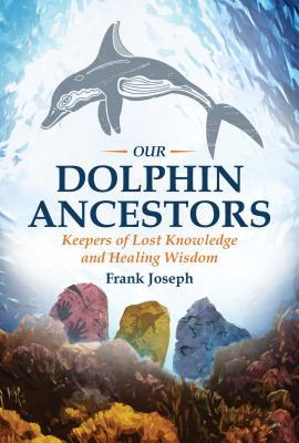 Our Dolphin Ancestors: Keepers of Lost Knowledge and Healing Wisdom - Joseph, Frank