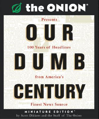 Our Dumb Century: The Onion Presents 100 Years of Headlines from America's Finest News Source - Dikkers, Scott, and The Onion