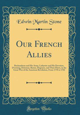 Our French Allies: Rochambeau and His Army, Lafayette and His Devotion, d'Estaing, Deternay, Barras, Degrasse, and Their Fleets, in the Great War of the American Revolution, from 1778 to 1782 (Classic Reprint) - Stone, Edwin Martin