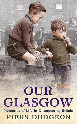 Our Glasgow: Memories of Life in Disappearing Britain - Dudgeon, Piers