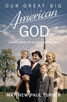 Our Great Big American God: A Short History of Our Ever-Growing Deity - Turner, Matthew Paul