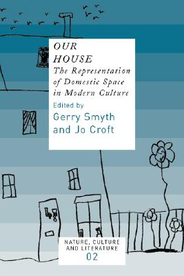 Our House: The Representation of Domestic Space in Modern Culture - Smyth, Gerry, and Croft, Jo
