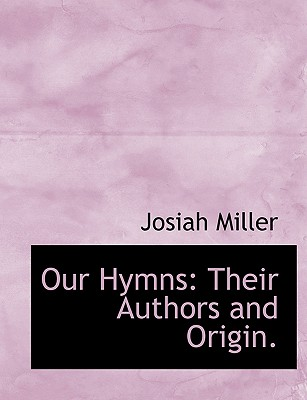 Our Hymns: Their Authors and Origin. - Miller, Josiah