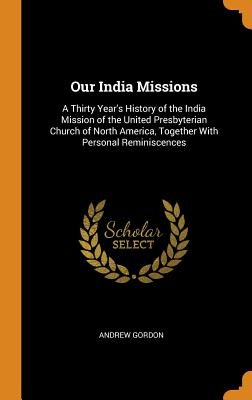 Our India Missions: A Thirty Year's History of the India Mission of the United Presbyterian Church of North America, Together with Personal Reminiscences - Gordon, Andrew