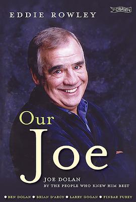 Our Joe: Joe Dolan by the People who Knew him Best - Rowley, Eddie