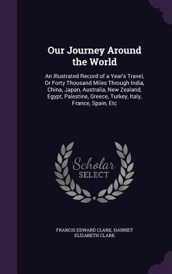 Our Journey Around the World: An Illustrated Record of a Year's Travel, or Forty Thousand Miles Through India, China, Japan, Australia, New Zealand, Egypt, Palestine, Greece, Turkey, Italy, France, Spain, Etc - Clark, Francis Edward, and Clark, Harriet Elizabeth