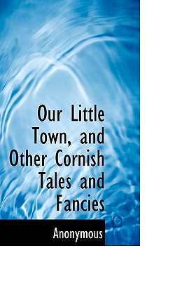 Our Little Town, and Other Cornish Tales and Fancies - Anonymous