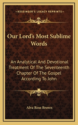 Our Lord's Most Sublime Words: An Analytical and Devotional Treatment of the Seventeenth Chapter of the Gospel According to John - Brown, Alva Ross