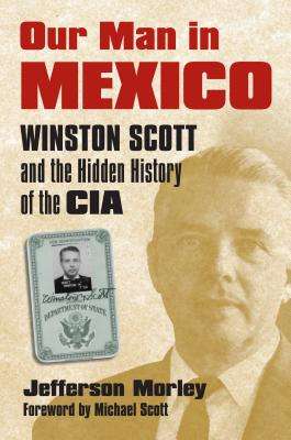 Our Man in Mexico: Winston Scott and the Hidden History of the CIA - Morley, Jefferson, and Scott, Michael (Foreword by)