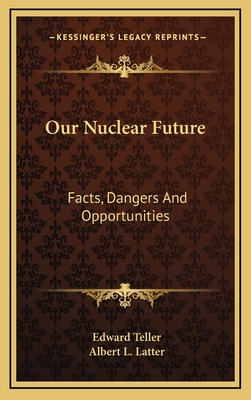 Our Nuclear Future: Facts, Dangers and Opportunities - Teller, Edward, and Latter, Albert L
