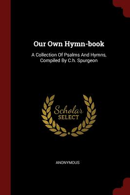 Our Own Hymn-Book: A Collection of Psalms and Hymns, Compiled by C.H. Spurgeon - Anonymous