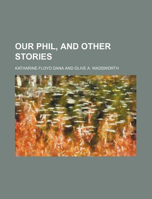 Our Phil, and Other Stories - Dana, Katharine Floyd