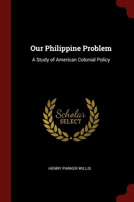 Our Philippine Problem: A Study of American Colonial Policy - Willis, Henry Parker