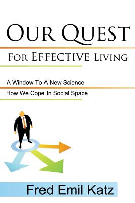 Our Quest for Effective Living: A Window to a New Science / How We Cope in Social Space - Fred Emil Katz, Emil Katz