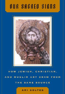 Our Sacred Signs: How Jewish, Christian, and Muslim Art Draw from the Same Source - Soltes, Ori