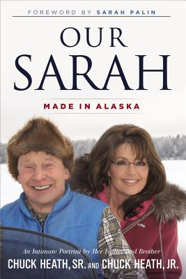 Our Sarah: Made in Alaska - Heath, Chuck, and Heath, Chuck, Jr., and Palin, Sarah (Foreword by)