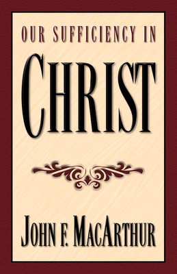 Our Sufficiency in Christ - MacArthur, John