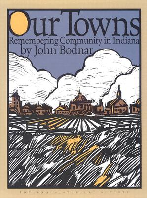 Our Towns: Remembering Coummunity in Indiana - Bodnar, John E