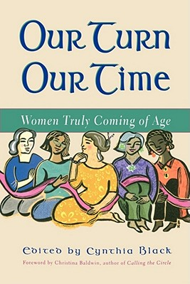 Our Turn Our Time: Women Truly Coming of Age - Baldwin, Christina (Foreword by), and Black, Cynthia (Editor)