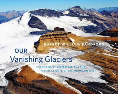 Our Vanishing Glaciers: The Snows of Yesteryear and the Future Climate of the Mountain West - Sandford, Robert W