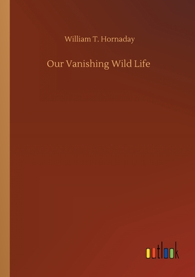 Our Vanishing Wild Life - Hornaday, William T