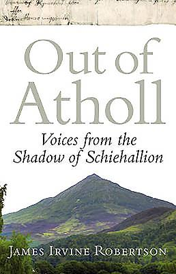 Out of Atholl: Voices from the Shadows of Schiehallion - Robertson, James I, Professor