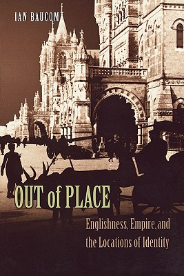 Out of Place: Englishness, Empire, and the Locations of Identity - Baucom, Ian