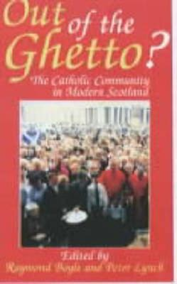 Out of the Ghetto: Catholic Community in Modern Scotland - Boyle, Raymond (Editor), and Lynch, Peter (Editor)
