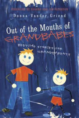 Out of the Mouths of Grandbabes: Bedtime Stories for Grandparents - Griend, Donna Vander, and Peterson, Eugene (Foreword by), and Peterson, Jan (Foreword by)