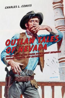 Outlaw Tales of Nevada: True Stories of the Silver State's Most Infamous Crooks, Culprits, and Cutthroats - Convis, Charles