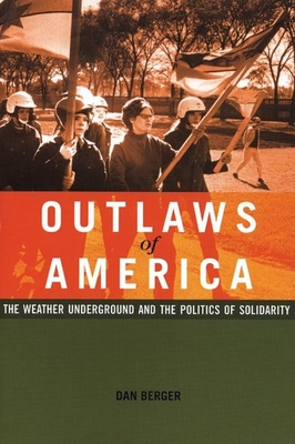 Outlaws of America: The Weather Underground and the Politics of Solidarity - Berger, Dan