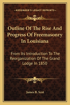 Outline of the Rise and Progress of Freemasonry in Louisiana: From Its Introduction to the Reorganization of the Grand Lodge in 1850 - Scot, James B (Editor)