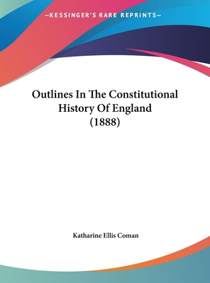 Outlines in the Constitutional History of England (1888) - Coman, Katharine Ellis