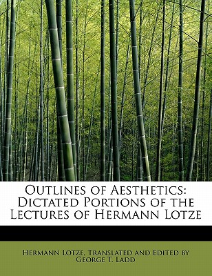 Outlines of Aesthetics: Dictated Portions of the Lectures of Hermann Lotze - Lotze, Translated And Edited by George T