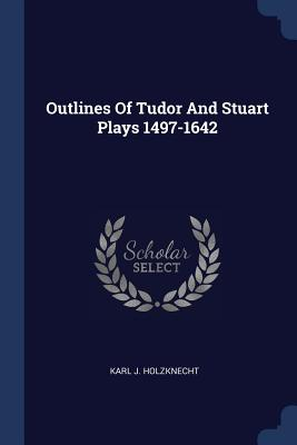 Outlines of Tudor and Stuart Plays 1497-1642 - Holzknecht, Karl J