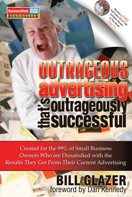 Outrageous Advertising That's Outrageously Successful: Created for the 99% of Small Business Owners Who Are Dissatisfied with the Results They Get - Glazer, Bill