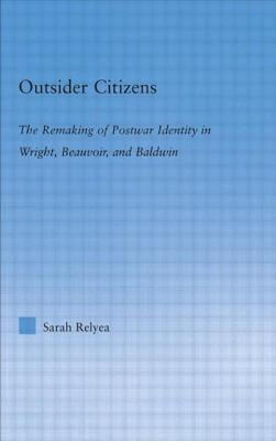 Outsider Citizens: The Remaking of Postwar Identity in Wright, Beauvoir, and Baldwin - Relyea, Sarah