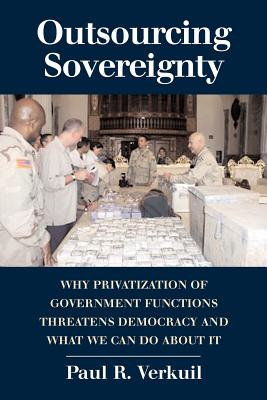 Outsourcing Sovereignty: Why Privatization of Government Functions Threatens Democracy and What We Can Do about It - Verkuil, Paul R