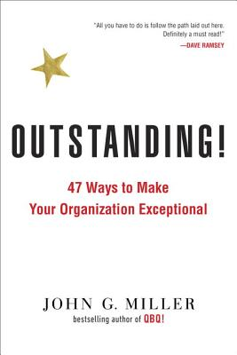 Outstanding!: 47 Ways to Make Your Organization Exceptional - Miller, John G