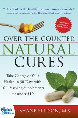 Over the Counter Natural Cures: Take Charge of Your Health in 30 Days with 10 Lifesaving Supplements for Under $10 - Ellison, Shane