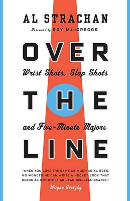 Over the Line: Wrist Shots, Slap Shots, and Five-Minute Majors - Strachan, Al, and MacGregor, Roy (Foreword by)