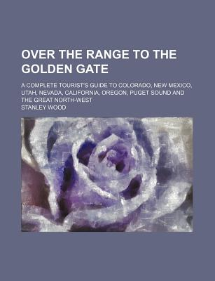 Over the range to the Golden Gate. A complete tourist's guide to Colorado, New Mexico, Utah, Nevada, California, Oregon, Puget Sound and the great North-west. - Wood, Stanley