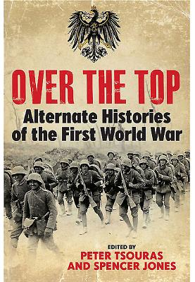 Over the Top: Alternate Histories of the First World War - Tsouras, Peter, and Jones, Spencer