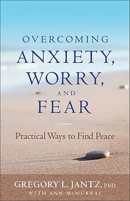 Overcoming Anxiety, Worry, and Fear: Practical Ways to Find Peace - Jantz, Gregory, Dr., and McMurray, Ann